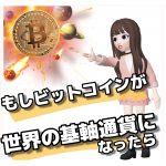 もしビットコインが世界の基軸通貨になったらどうなるの?